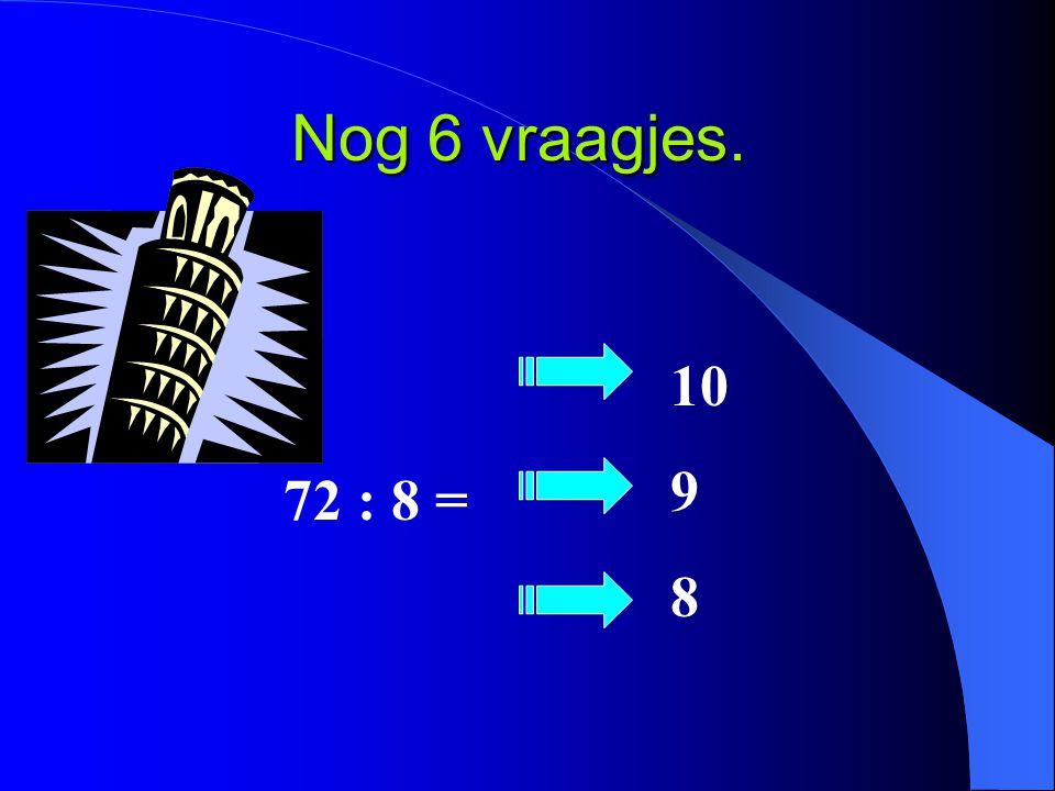 Nog 6 vraagjes. 72 : 8 = 10 9 8