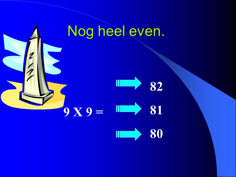 Nog heel even. 9 X 9 = 82 81 80