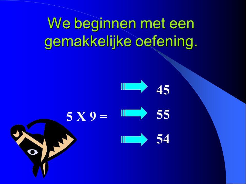 We beginnen met een gemakkelijke oefening. 5 X 9 = 45 55 54