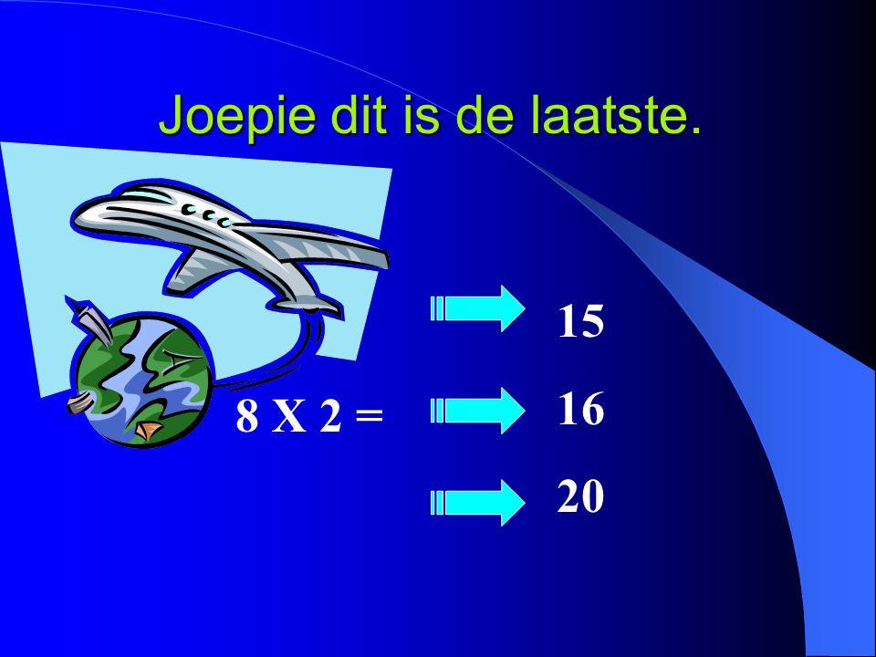 Joepie dit is de laatste. 8 X 2 = 15 16 20