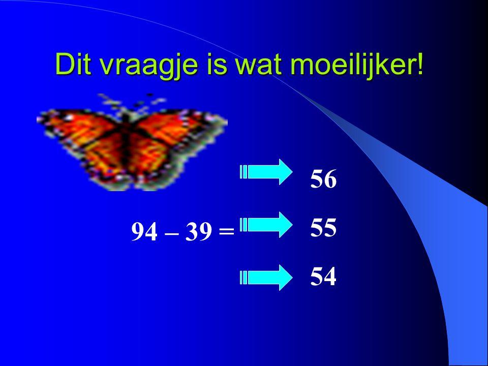 Dit vraagje is wat moeilijker! 94 – 39 = 56 55 54