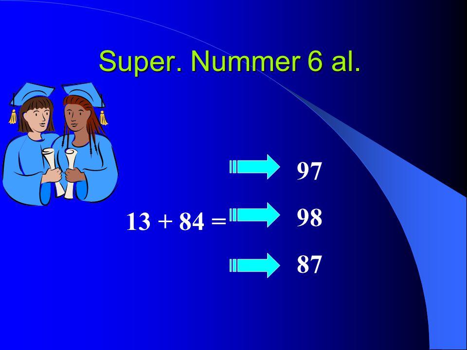 Super. Nummer 6 al. 13 + 84 = 97 98 87