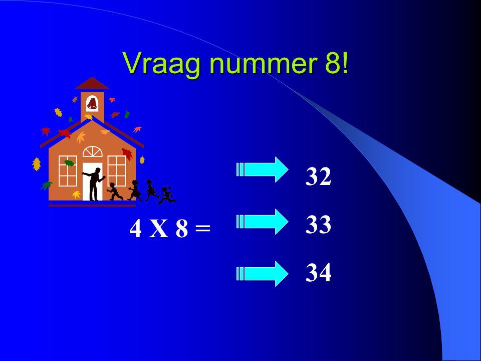 Vraag nummer 8! 4 X 8 = 32 33 34