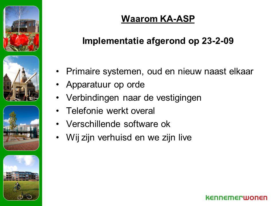 Waarom KA-ASP Implementatie afgerond op 23-2-09 Primaire systemen, oud en nieuw naast elkaar Apparatuur op orde Verbindingen naar de vestigingen Telefonie werkt overal Verschillende software ok Wij zijn verhuisd en we zijn live