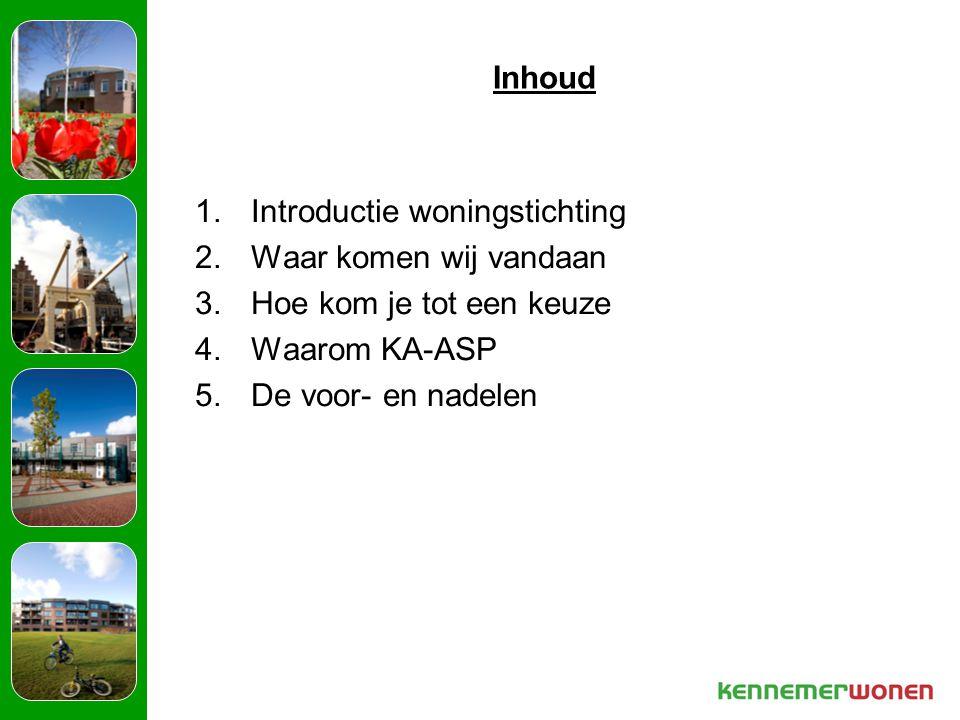 Inhoud 1.Introductie woningstichting 2.Waar komen wij vandaan 3.Hoe kom je tot een keuze 4.Waarom KA-ASP 5.De voor- en nadelen