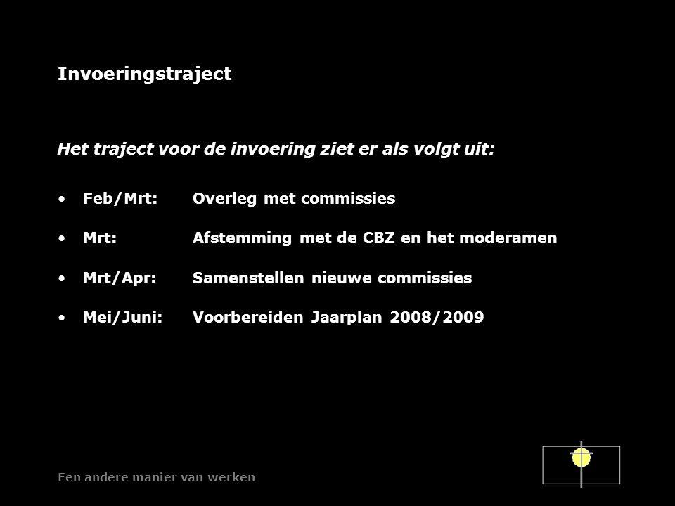 Een andere manier van werken Invoeringstraject Feb/Mrt:Overleg met commissies Mrt:Afstemming met de CBZ en het moderamen Mrt/Apr:Samenstellen nieuwe commissies Mei/Juni:Voorbereiden Jaarplan 2008/2009 Het traject voor de invoering ziet er als volgt uit: