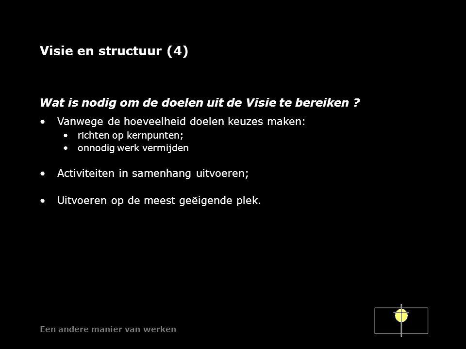 Een andere manier van werken Visie en structuur (4) Vanwege de hoeveelheid doelen keuzes maken: richten op kernpunten; onnodig werk vermijden Activiteiten in samenhang uitvoeren; Uitvoeren op de meest geëigende plek.
