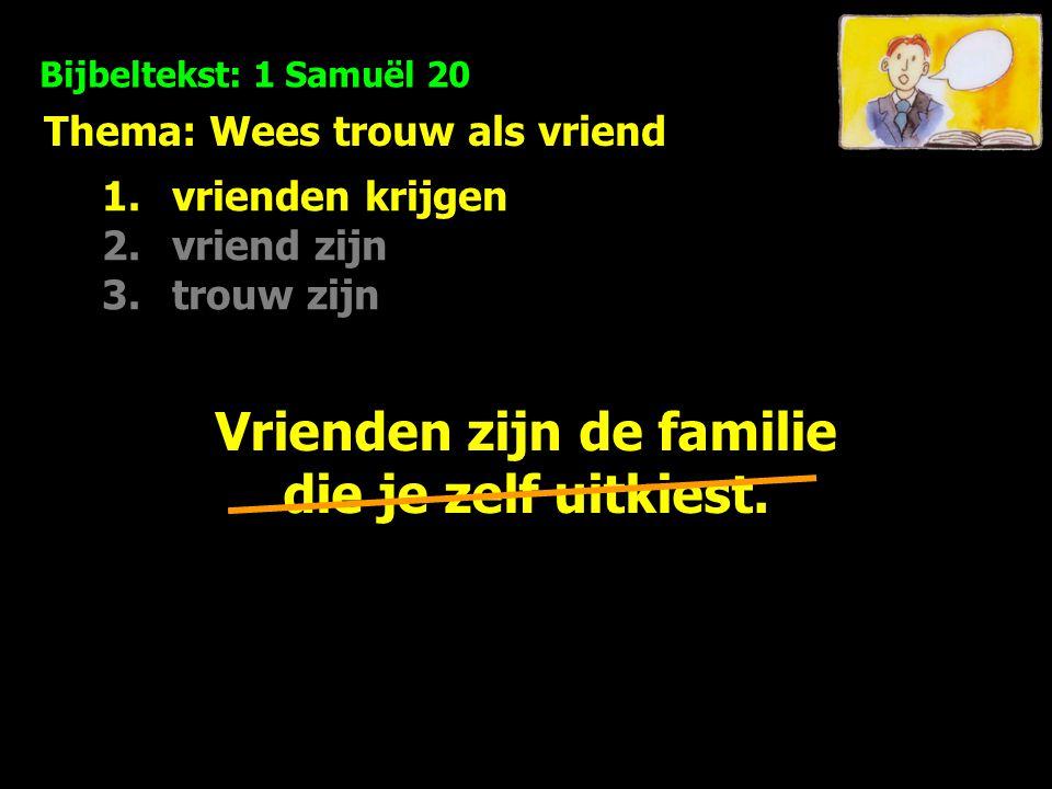 Thema: Wees trouw als vriend Bijbeltekst: 1 Samuël 20 1.vrienden krijgen 2.vriend zijn 3.trouw zijn Vrienden zijn de familie die God je erbij geeft.