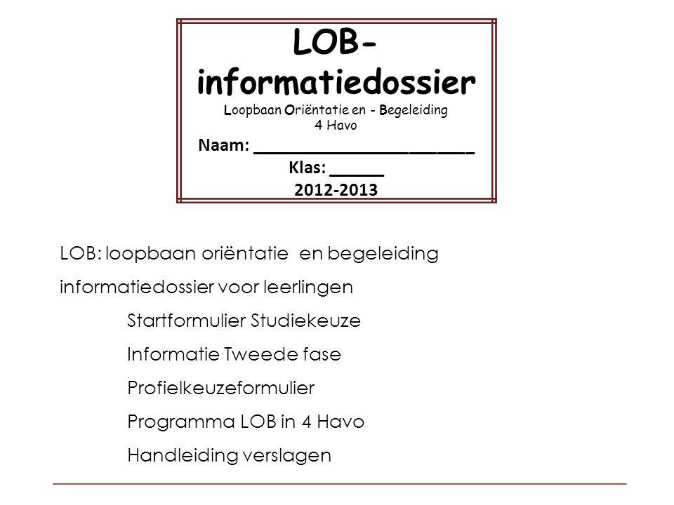 LOB: loopbaan oriëntatie en begeleiding informatiedossier voor leerlingen Startformulier Studiekeuze Informatie Tweede fase Profielkeuzeformulier Programma LOB in 4 Havo Handleiding verslagen LOB- informatiedossier Loopbaan Oriëntatie en - Begeleiding 4 Havo Naam: ________________________ Klas: ______ 2012-2013