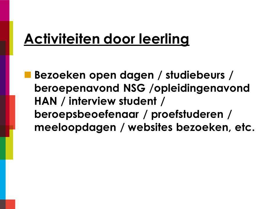 Activiteiten door leerling Bezoeken open dagen / studiebeurs / beroepenavond NSG /opleidingenavond HAN / interview student / beroepsbeoefenaar / proefstuderen / meeloopdagen / websites bezoeken, etc.