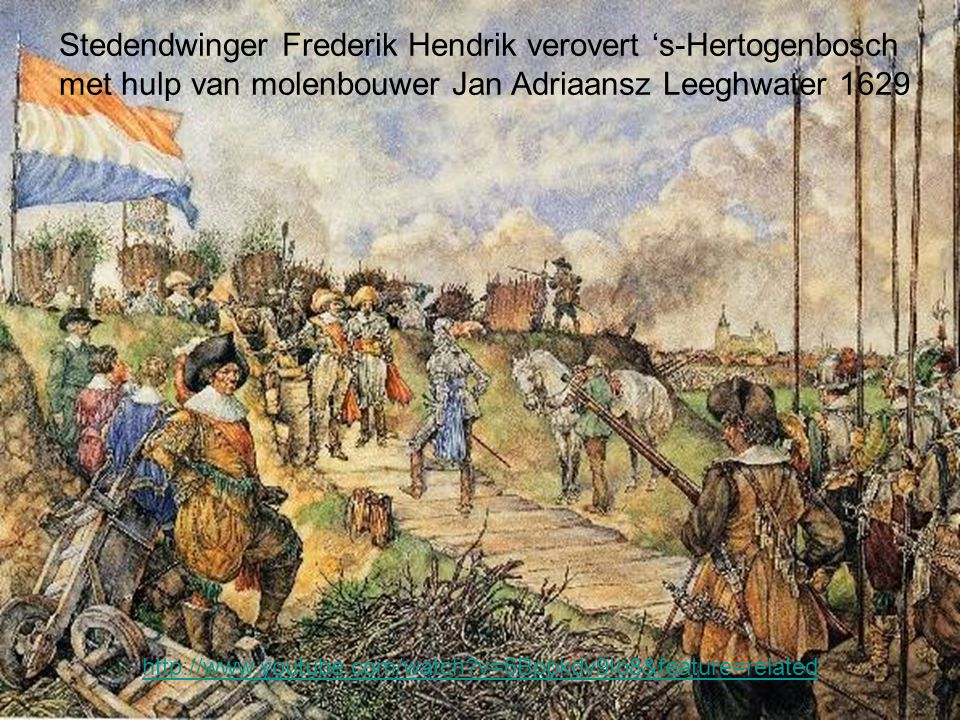 Stedendwinger Frederik Hendrik verovert 's-Hertogenbosch met hulp van molenbouwer Jan Adriaansz Leeghwater 1629 http://www.youtube.com/watch?v=6Bppkdv9Io8&feature=related