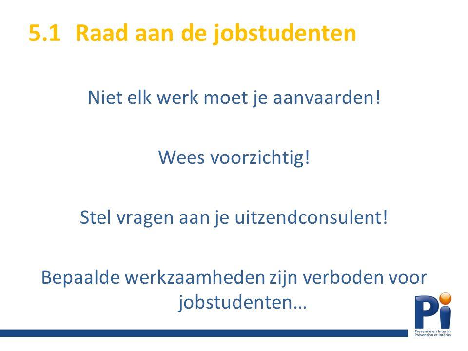 Niet elk werk moet je aanvaarden! Wees voorzichtig! Stel vragen aan je uitzendconsulent! Bepaalde werkzaamheden zijn verboden voor jobstudenten… 5.1Ra