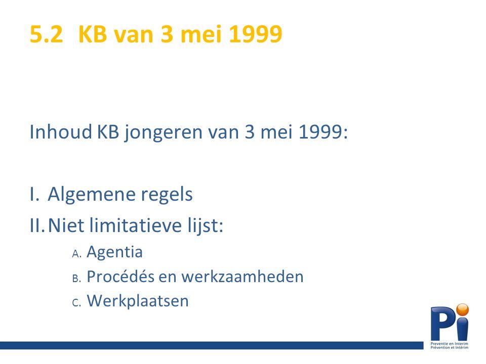 5.2KB van 3 mei 1999 Inhoud KB jongeren van 3 mei 1999: I.Algemene regels II.Niet limitatieve lijst: A. Agentia B. Procédés en werkzaamheden C. Werkpl