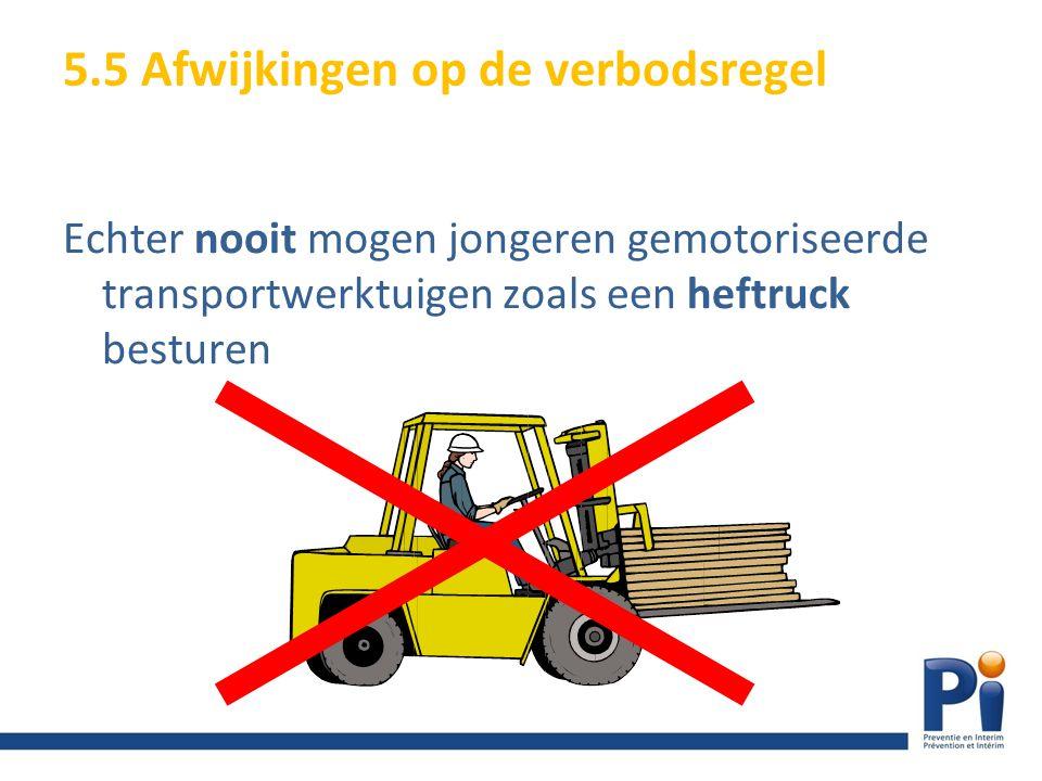 Echter nooit mogen jongeren gemotoriseerde transportwerktuigen zoals een heftruck besturen 5.5 Afwijkingen op de verbodsregel