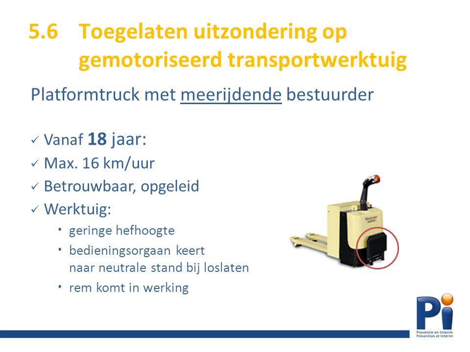 5.6Toegelaten uitzondering op gemotoriseerd transportwerktuig Platformtruck met meerijdende bestuurder Vanaf 18 jaar: Max. 16 km/uur Betrouwbaar, opge