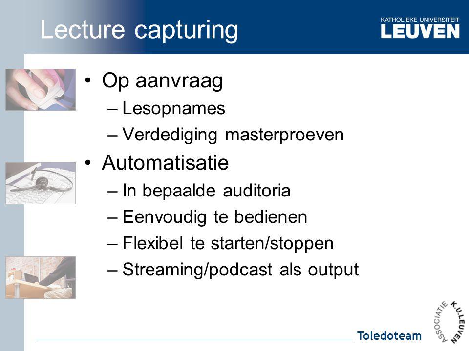 Toledoteam Lecture capturing Op aanvraag –Lesopnames –Verdediging masterproeven Automatisatie –In bepaalde auditoria –Eenvoudig te bedienen –Flexibel