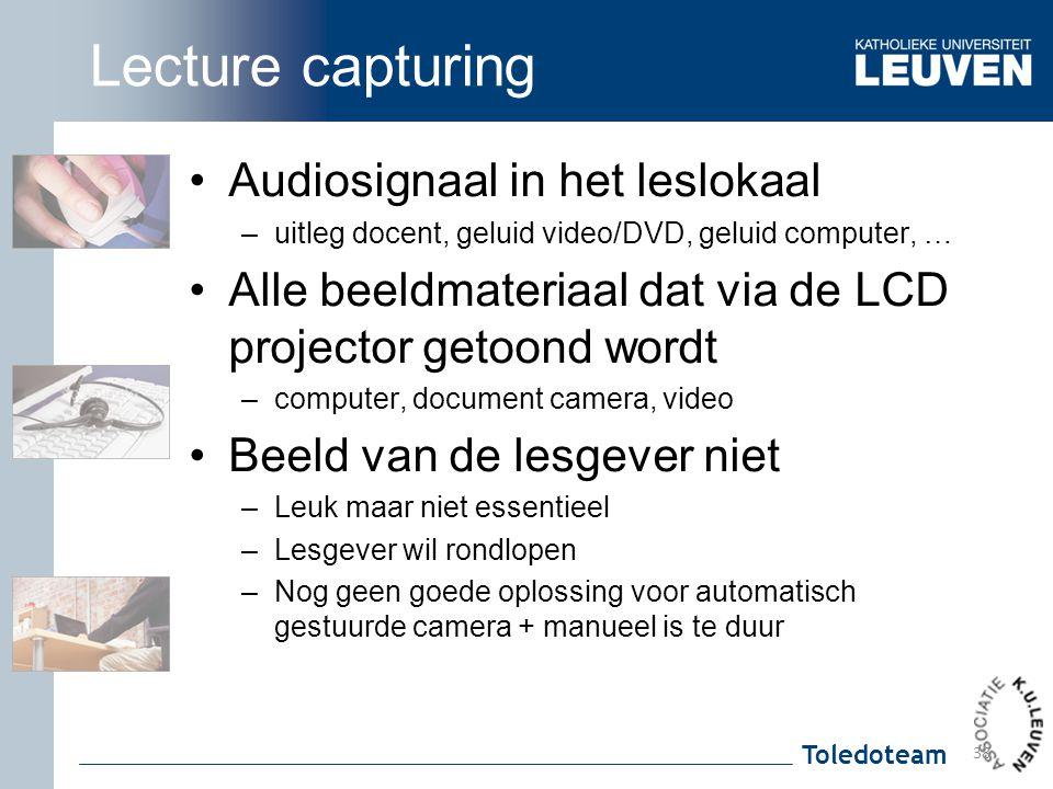Toledoteam Lecture capturing Audiosignaal in het leslokaal –uitleg docent, geluid video/DVD, geluid computer, … Alle beeldmateriaal dat via de LCD pro