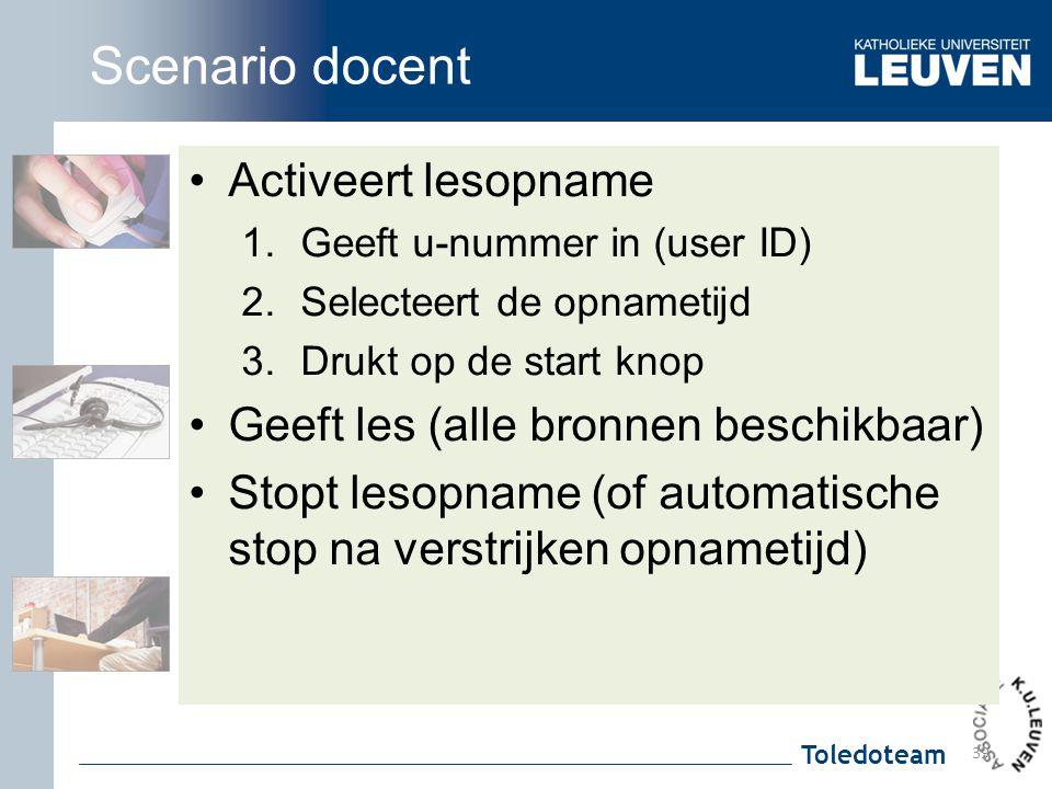 Toledoteam Scenario docent Activeert lesopname 1.Geeft u-nummer in (user ID) 2.Selecteert de opnametijd 3.Drukt op de start knop Geeft les (alle bronn