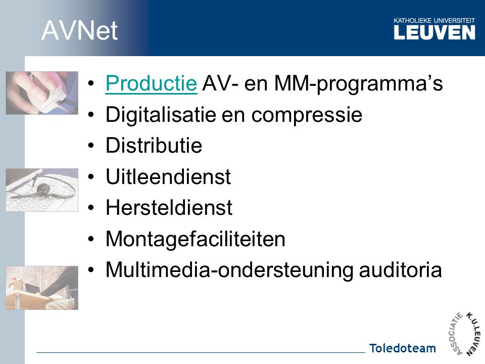 Toledoteam AVNet Productie AV- en MM-programma'sProductie Digitalisatie en compressie Distributie Uitleendienst Hersteldienst Montagefaciliteiten Multimedia-ondersteuning auditoria