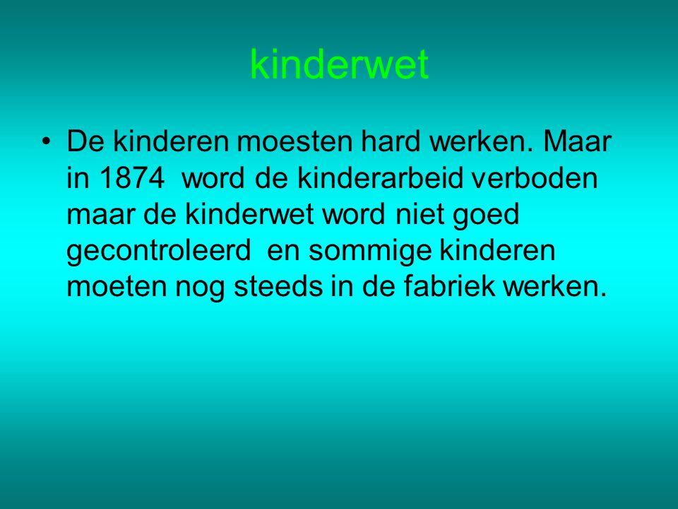 kinderwet De kinderen moesten hard werken. Maar in 1874 word de kinderarbeid verboden maar de kinderwet word niet goed gecontroleerd en sommige kinder