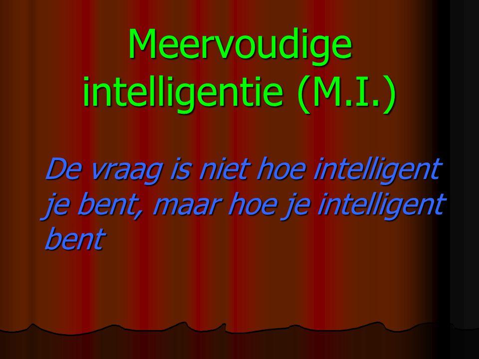 Meervoudige intelligentie (M.I.) De vraag is niet hoe intelligent je bent, maar hoe je intelligent bent De vraag is niet hoe intelligent je bent, maar hoe je intelligent bent