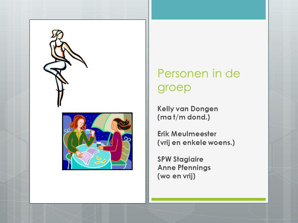 Personen in de groep Kelly van Dongen (ma t/m dond.) Erik Meulmeester (vrij en enkele woens.) SPW Stagiaire Anne Pfennings (wo en vrij)