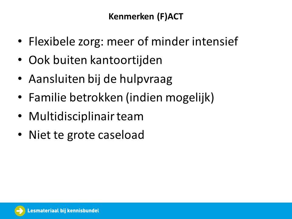 Kenmerken (F)ACT Flexibele zorg: meer of minder intensief Ook buiten kantoortijden Aansluiten bij de hulpvraag Familie betrokken (indien mogelijk) Mul