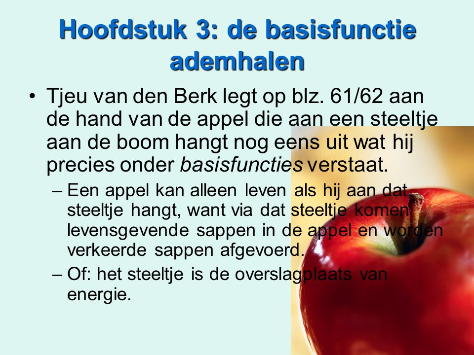 Hoofdstuk 3: de basisfunctie ademhalen Tjeu van den Berk legt op blz. 61/62 aan de hand van de appel die aan een steeltje aan de boom hangt nog eens u