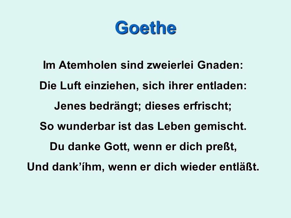 Goethe Im Atemholen sind zweierlei Gnaden: Die Luft einziehen, sich ihrer entladen: Jenes bedrängt; dieses erfrischt; So wunderbar ist das Leben gemischt.