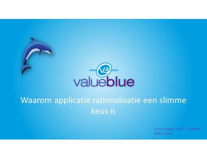 Waarom applicatie rationalisatie een slimme keus is VIAG congres 2013, 7 oktober Wilko Visser