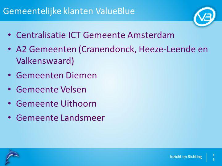 Inzicht en Richting Gemeentelijke klanten ValueBlue 13 Centralisatie ICT Gemeente Amsterdam A2 Gemeenten (Cranendonck, Heeze-Leende en Valkenswaard) G