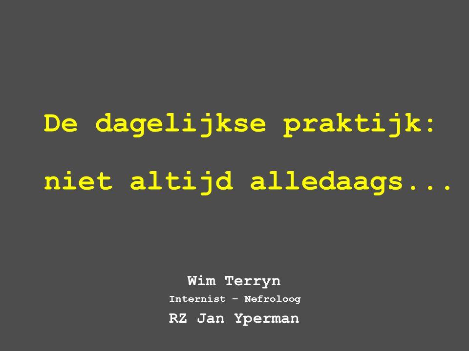 De dagelijkse praktijk: niet altijd alledaags... Wim Terryn Internist – Nefroloog RZ Jan Yperman