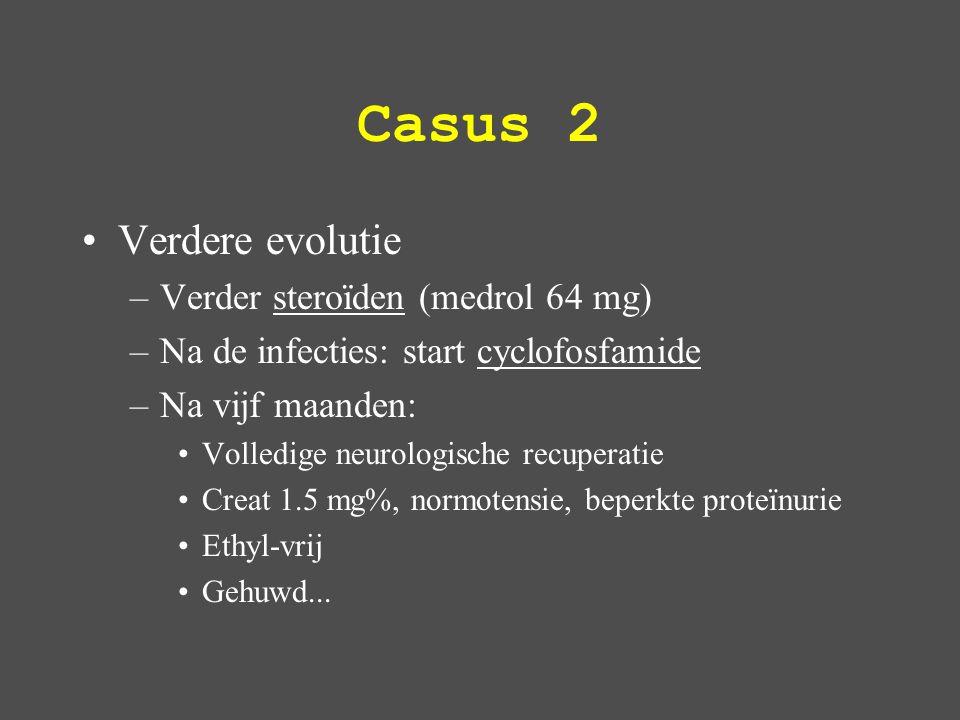 Casus 2 Verdere evolutie –Verder steroïden (medrol 64 mg) –Na de infecties: start cyclofosfamide –Na vijf maanden: Volledige neurologische recuperatie Creat 1.5 mg%, normotensie, beperkte proteïnurie Ethyl-vrij Gehuwd...