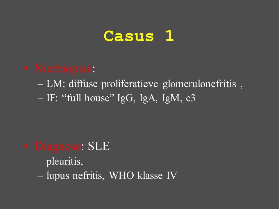 Casus 1 Nierbiopsie: –LM: diffuse proliferatieve glomerulonefritis, –IF: full house IgG, IgA, IgM, c3 Diagnose: SLE –pleuritis, –lupus nefritis, WHO klasse IV