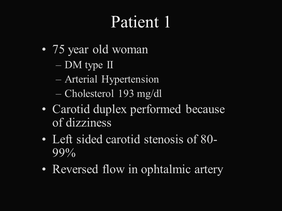 Patient 1 75 year old woman –DM type II –Arterial Hypertension –Cholesterol 193 mg/dl Carotid duplex performed because of dizziness Left sided carotid stenosis of 80- 99% Reversed flow in ophtalmic artery