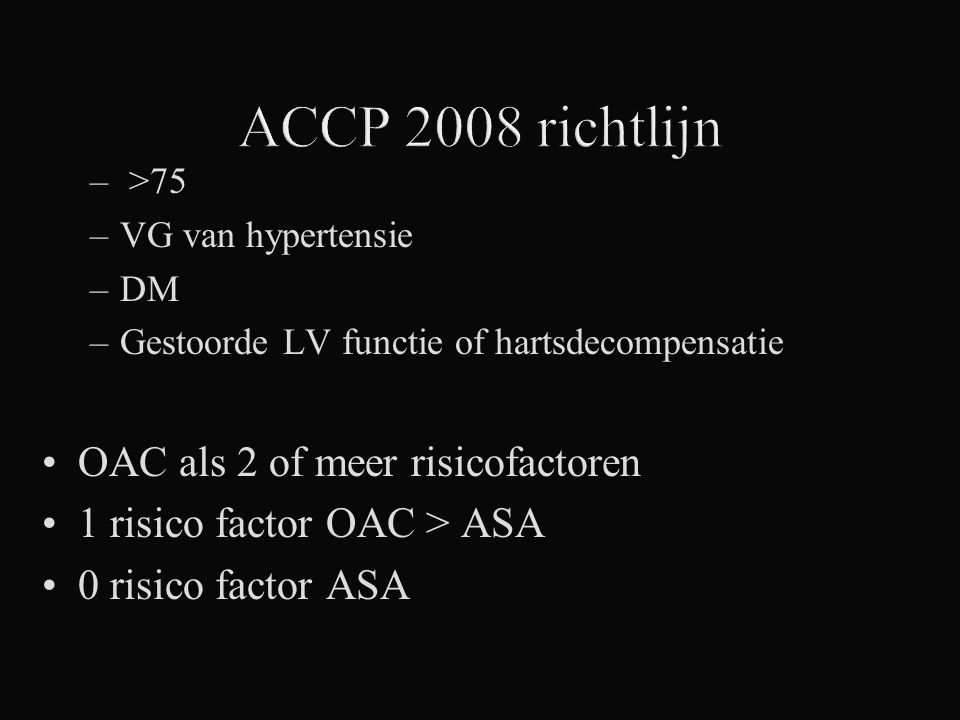 – >75 –VG van hypertensie –DM –Gestoorde LV functie of hartsdecompensatie OAC als 2 of meer risicofactoren 1 risico factor OAC > ASA 0 risico factor A
