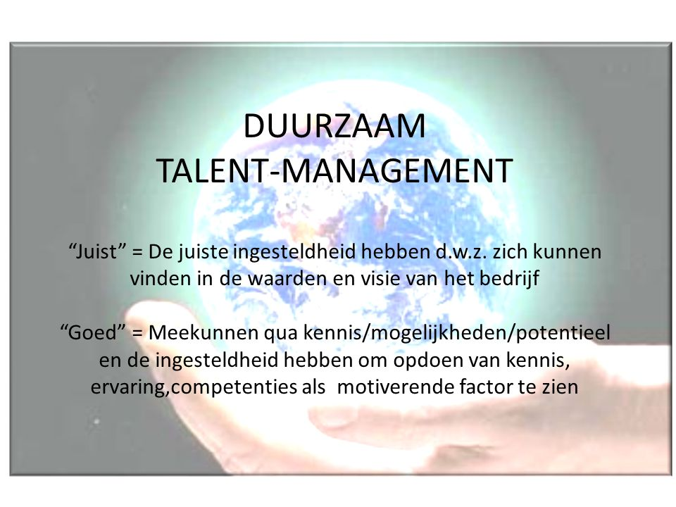 """DUURZAAM TALENT-MANAGEMENT """"Juist"""" = De juiste ingesteldheid hebben d.w.z. zich kunnen vinden in de waarden en visie van het bedrijf """"Goed"""" = Meekunne"""