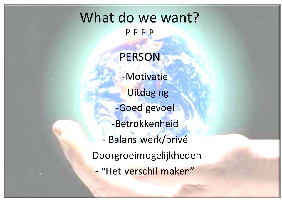 """What do we want? P-P-P-P PERSON -Motivatie - Uitdaging -Goed gevoel -Betrokkenheid - Balans werk/privé -Doorgroeimogelijkheden - """"Het verschil maken"""""""