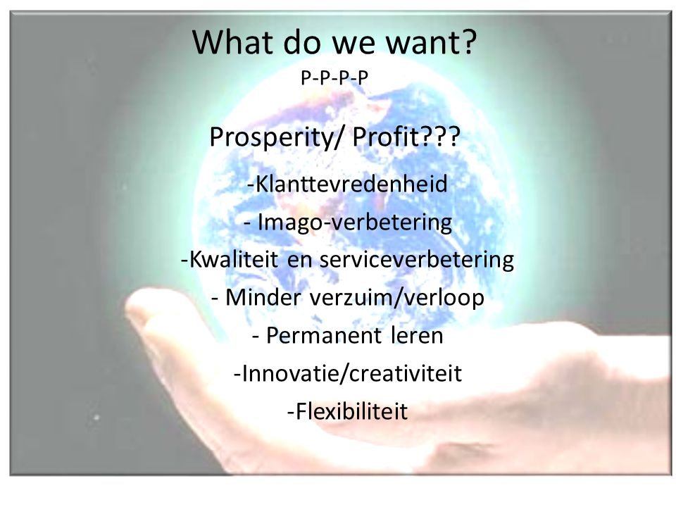 What do we want? P-P-P-P Prosperity/ Profit??? -Klanttevredenheid - Imago-verbetering -Kwaliteit en serviceverbetering - Minder verzuim/verloop - Perm
