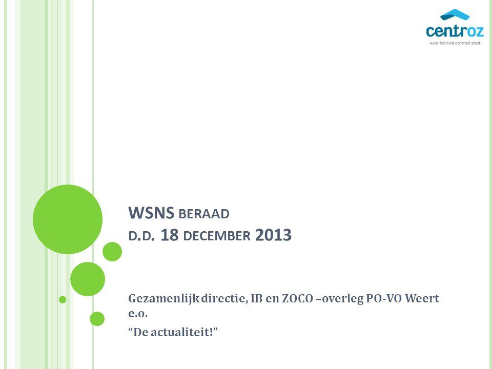 WSNS BERAAD D.D. 18 DECEMBER 2013 Gezamenlijk directie, IB en ZOCO –overleg PO-VO Weert e.o.
