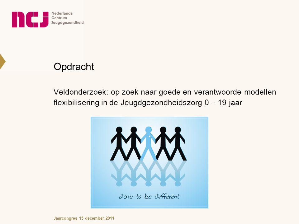 Opdracht Veldonderzoek: op zoek naar goede en verantwoorde modellen flexibilisering in de Jeugdgezondheidszorg 0 – 19 jaar Jaarcongres 15 december 2011