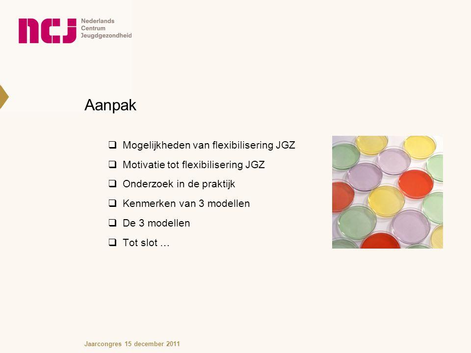 Aanpak  Mogelijkheden van flexibilisering JGZ  Motivatie tot flexibilisering JGZ  Onderzoek in de praktijk  Kenmerken van 3 modellen  De 3 modellen  Tot slot … Jaarcongres 15 december 2011