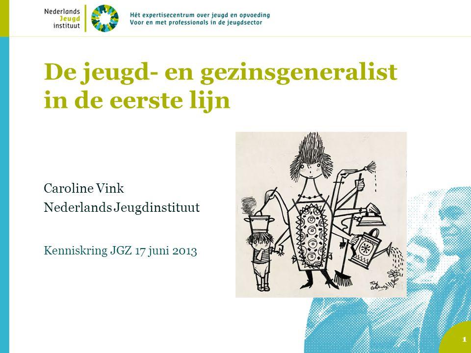 De jeugd- en gezinsgeneralist in de eerste lijn Caroline Vink Nederlands Jeugdinstituut Kenniskring JGZ 17 juni 2013 1