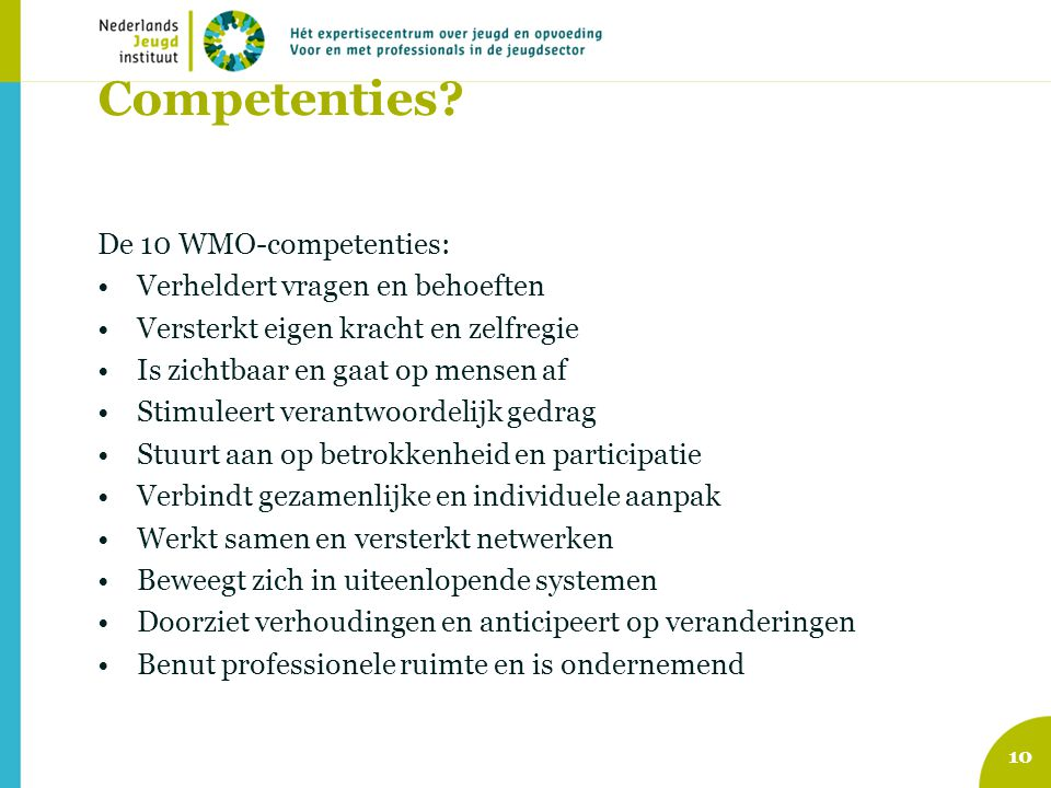 Competenties? De 10 WMO-competenties: Verheldert vragen en behoeften Versterkt eigen kracht en zelfregie Is zichtbaar en gaat op mensen af Stimuleert