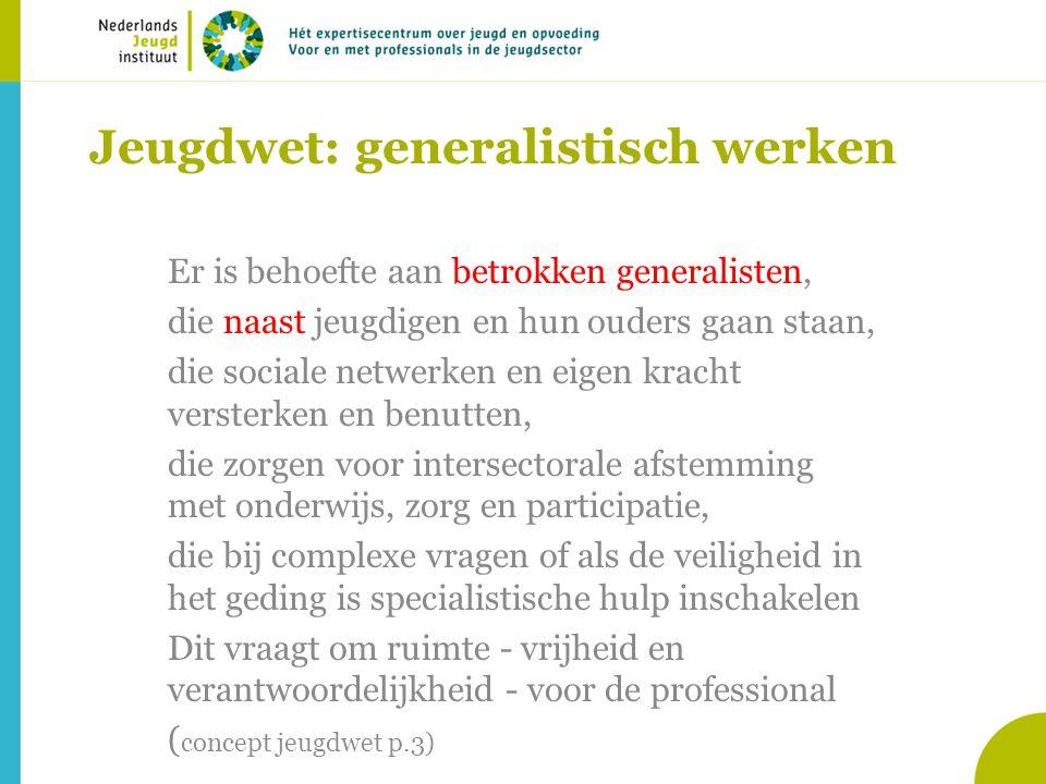 Jeugdwet: generalistisch werken Er is behoefte aan betrokken generalisten, die naast jeugdigen en hun ouders gaan staan, die sociale netwerken en eige