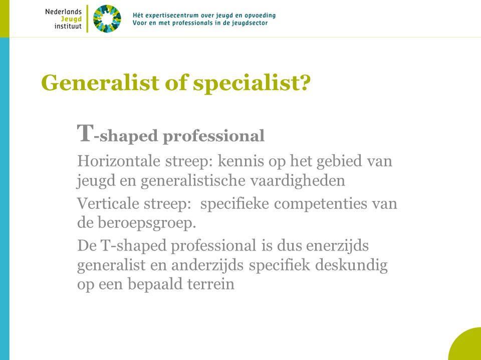 Generalist of specialist? T -shaped professional Horizontale streep: kennis op het gebied van jeugd en generalistische vaardigheden Verticale streep: