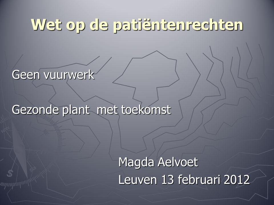 Wet op de patiëntenrechten Geen vuurwerk Gezonde plant met toekomst Magda Aelvoet Magda Aelvoet Leuven 13 februari 2012 Leuven 13 februari 2012