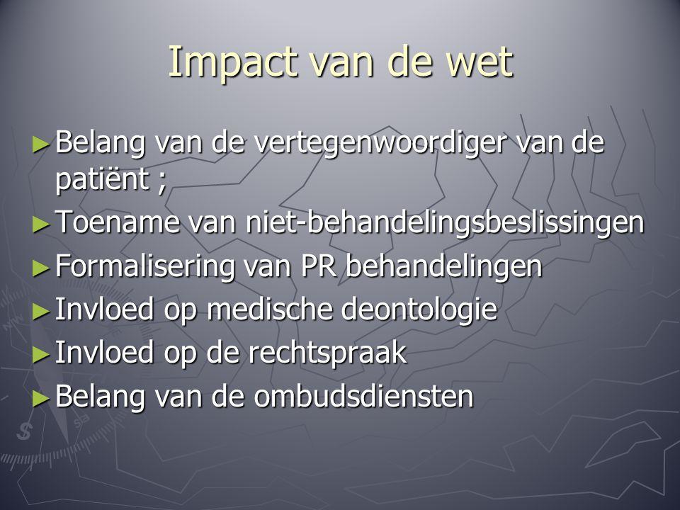Impact van de wet ► Belang van de vertegenwoordiger van de patiënt ; ► Toename van niet-behandelingsbeslissingen ► Formalisering van PR behandelingen