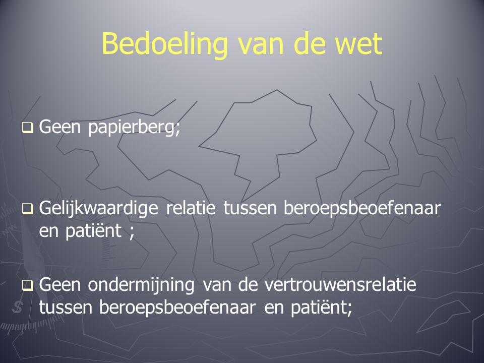 Bedoeling van de wet   Geen papierberg;   Gelijkwaardige relatie tussen beroepsbeoefenaar en patiënt ;   Geen ondermijning van de vertrouwensrelatie tussen beroepsbeoefenaar en patiënt;