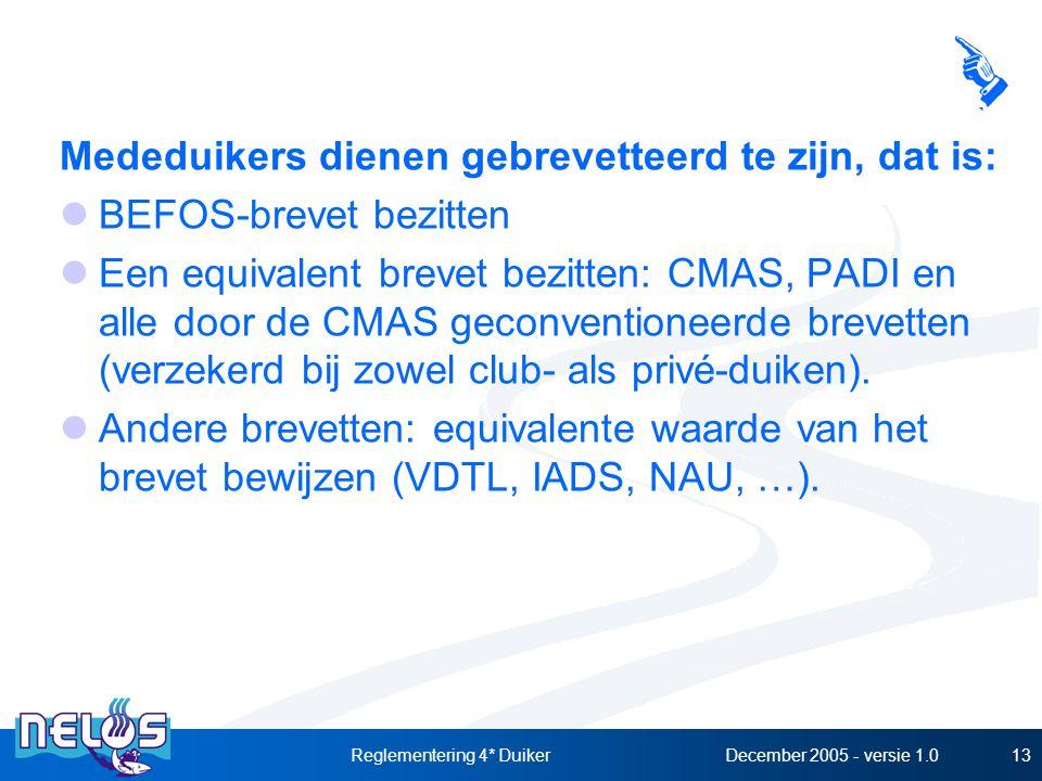 December 2005 - versie 1.0Reglementering 4* Duiker13 Mededuikers dienen gebrevetteerd te zijn, dat is: BEFOS-brevet bezitten Een equivalent brevet bezitten: CMAS, PADI en alle door de CMAS geconventioneerde brevetten (verzekerd bij zowel club- als privé-duiken).